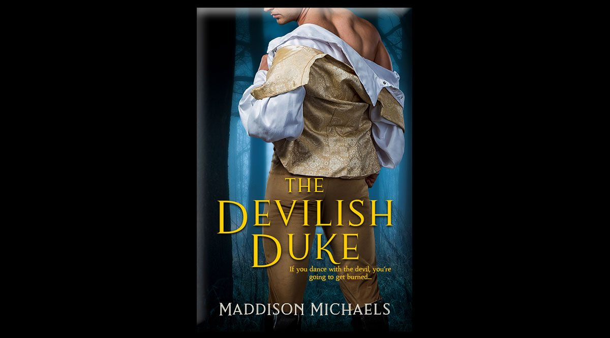 """This is the cover of Maddison Michaels' book, The Devilish Duke. This is the graphic for Maddison Michaels' The Devilish Duke. The image is of a man in gold pants, a white shirt, and a gold patterened vest. He is facing away from the camera and is looking over his shoulder as he pulls off his shirt and vest. The text reads: """"If you dance with the devil, you're going to get burned..."""""""