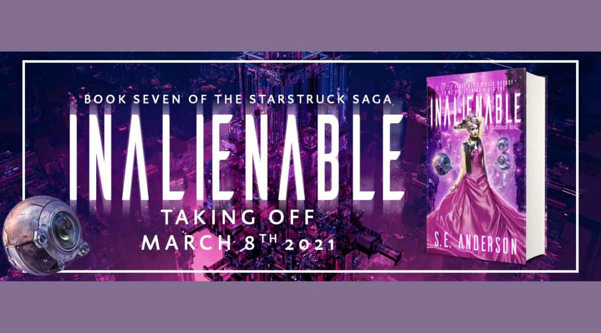"""A purple banner reading """"Inalienable: Book Seven of the Starstruck Saga. Taking off March 8th, 2021."""" Next to it is an image of the book INALIENABLE, by author S.E. Anderson. The book features a girl in a magenta dress, with space debris floating around her."""